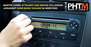 MARTIN PETER CORNS ATTACKED TAXI DRIVER FOLLOWING ARGUMENT OVER RADIO VOLUME IN HEREFORD