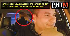 RANDY COUPLE ASK RUSSIAN TAXI DRIVER TO GET OUT OF HIS OWN CAR SO THEY CAN HAVE SEX