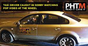 TAXI DRIVER CAUGHT IN DERBY WATCHING POP VIDEO AT THE WHEEL