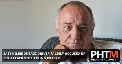 EAST KILBRIDE TAXI DRIVER FALSELY ACCUSED OF SEX ATTACK STILL LIVING IN FEAR