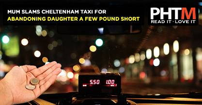 MUM SLAMS CHELTENHAM TAXI FOR ABANDONING DAUGHTER A FEW POUND SHORT