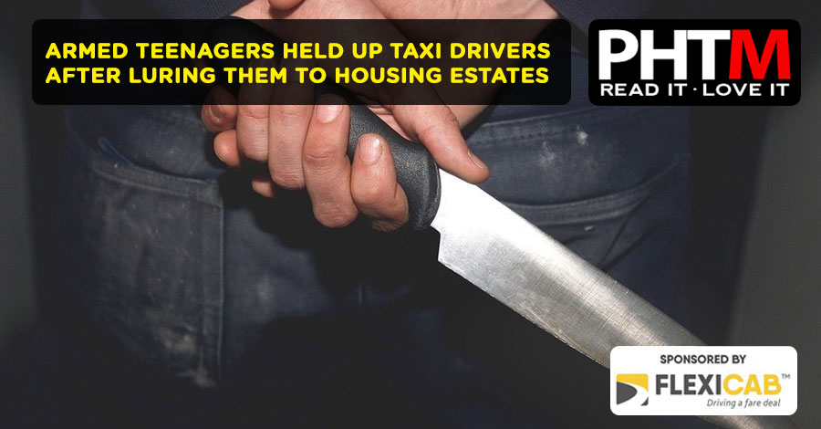 ARMED TEENAGERS HELD UP TAXI DRIVERS AFTER LURING THEM TO HOUSING ESTATES
