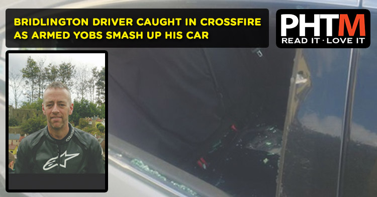BRIDLINGTON DRIVER CAUGHT IN CROSSFIRE AS ARMED YOBS SMASH UP HIS CAR