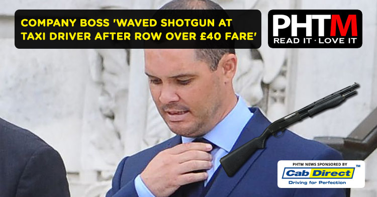 COMPANY BOSS 'WAVED SHOTGUN AT TAXI DRIVER AFTER ROW OVER £40 FARE'