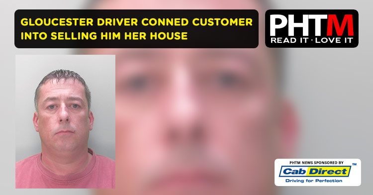 GLOUCESTER DRIVER CONNED CUSTOMER INTO SELLING HIM HER HOUSE