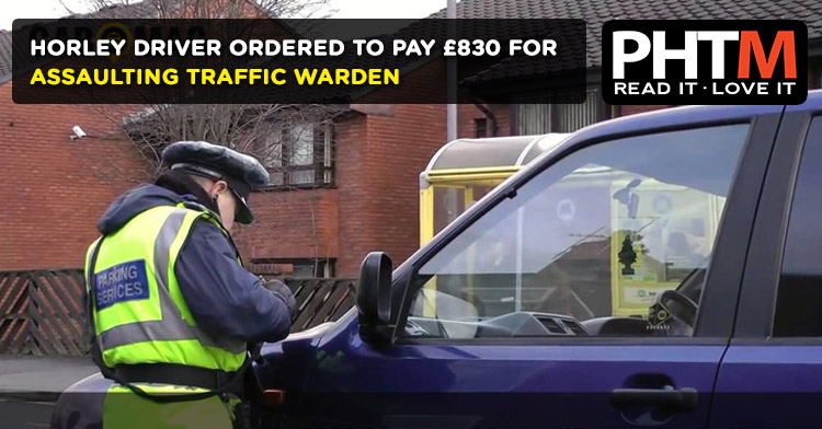 HORLEY DRIVER ORDERED TO PAY £830 FOR ASSAULTING TRAFFIC WARDEN