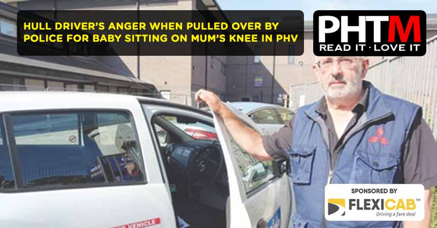 HULL DRIVER'S ANGER WHEN PULLED OVER BY POLICE FOR BABY SITTING ON MUM'S KNEE IN PHV