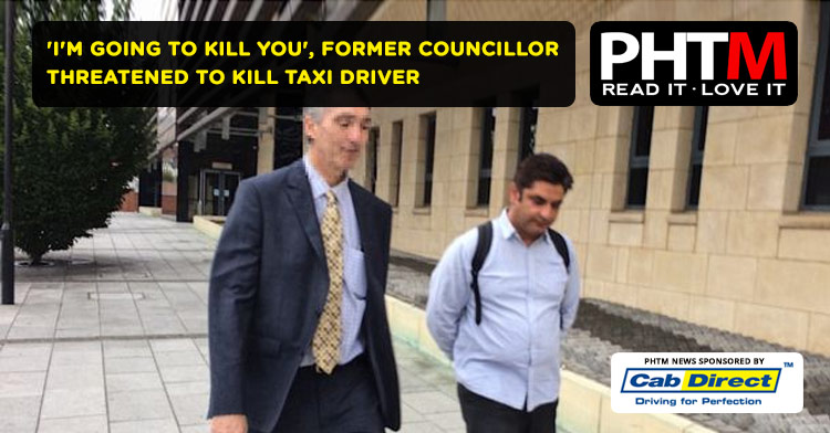 'I'M GOING TO KILL YOU', FORMER COUNCILLOR THREATENED TO KILL TAXI DRIVER