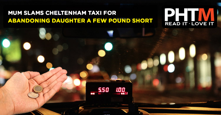 MUM SLAMS CHELTENHAM TAXI FOR ABANDONING DAUGHTER