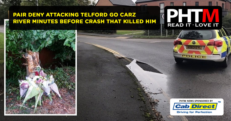 PAIR DENY ATTACKING TELFORD GO CARZ DRIVER MINUTES BEFORE CRASH THAT KILLED HIM