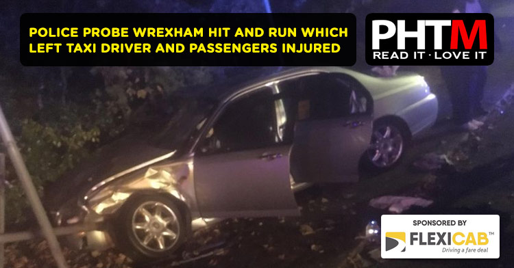 POLICE PROBE WREXHAM HIT AND RUN WHICH LEFT TAXI DRIVER AND PASSENGERS INJURED