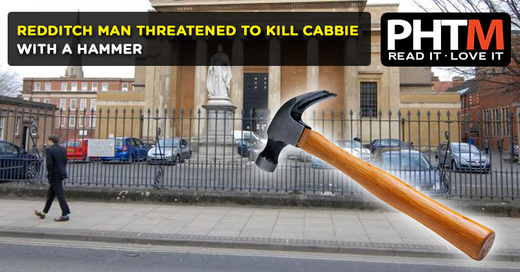 REDDITCH MAN THREATENED TO KILL CABBIE WITH A HAMMER