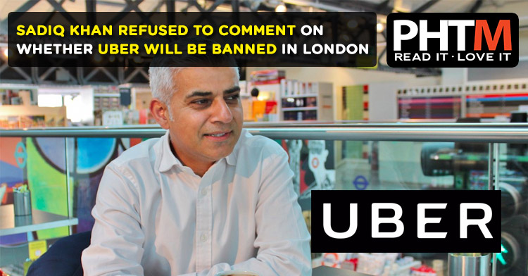 SADIQ KHAN REFUSED TO COMMENT ON WHETHER UBER WILL BE BANNED IN LONDON