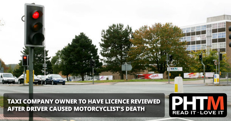TAXI COMPANY OWNER TO HAVE LICENCE REVIEWED AFTER DRIVER CAUSED MOTORCYCLIST'S DEATH