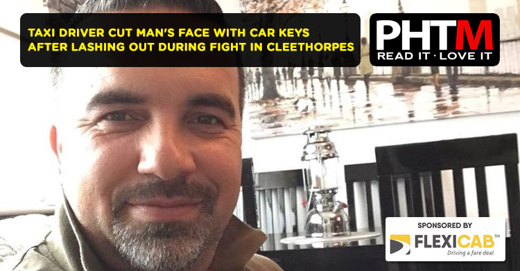 TAXI DRIVER CUT MAN'S FACE WITH CAR KEYS AFTER LASHING OUT DURING FIGHT IN CLEETHORPES