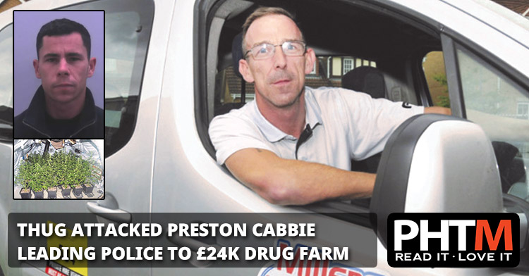 THUG ATTACKED PRESTON CABBIE LEADING POLICE TO £24K DRUG FARM