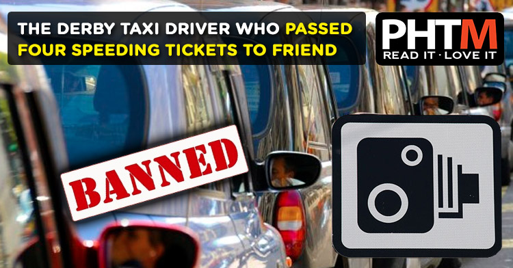 THE DERBY TAXI DRIVER WHO PASSED FOUR SPEEDING TICKETS TO FRIEND