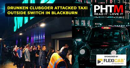 DRUNKEN CLUBGOER ATTACKED TAXI OUTSIDE SWITCH IN BLACKBURN