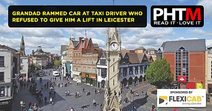 GRANDAD RAMMED CAR AT TAXI DRIVER WHO REFUSED TO GIVE HIM A LIFT IN LEICESTER