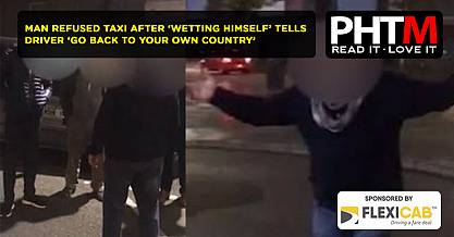 MAN REFUSED TAXI AFTER WETTING HIMSELF TELLS DRIVER GO BACK TO YOUR OWN COUNTRY