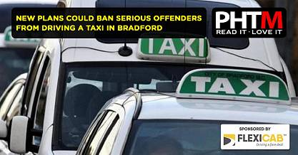 NEW PLANS COULD BAN SERIOUS OFFENDERS FROM DRIVING A TAXI IN BRADFORD