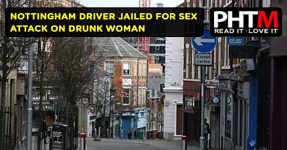 NOTTINGHAM DRIVER JAILED FOR SEX ATTACK ON DRUNK WOMAN