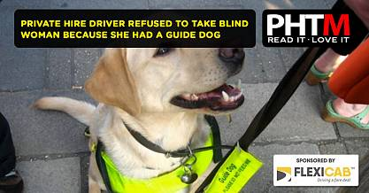 PRIVATE HIRE DRIVER REFUSED TO TAKE BLIND WOMAN BECAUSE SHE HAD A GUIDE DOG