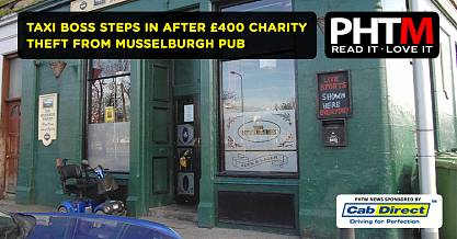 TAXI BOSS STEPS IN AFTER 400 CHARITY THEFT FROM MUSSELBURGH PUB