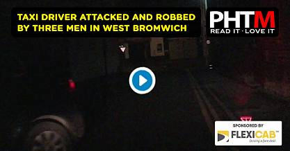 TAXI DRIVER ATTACKED AND ROBBED BY THREE MEN IN WEST BROMWICH