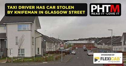 TAXI DRIVER HAS CAR STOLEN BY KNIFEMAN IN GLASGOW STREET