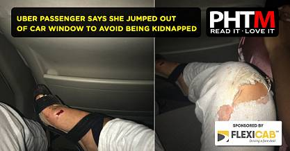 UBER PASSENGER SAYS SHE JUMPED OUT OF CAR WINDOW TO AVOID BEING KIDNAPPED